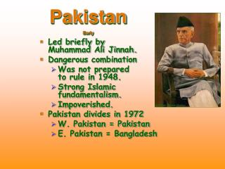 Led briefly by  Muhammad Ali Jinnah. Dangerous combination Was not prepared  to rule in 1948. Strong Islamic  fundamenta
