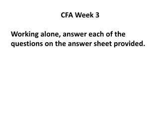 CFA  Week  3 Working alone, answer each of the questions on the answer sheet provided.