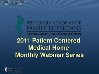 2011 Patient Centered  Medical Home  Monthly Webinar Series