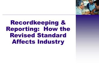 Recordkeeping & Reporting: How the Revised Standard Affects Industry