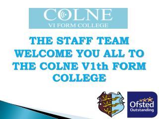 THE STAFF TEAM  WELCOME YOU ALL TO  THE COLNE V1th FORM COLLEGE
