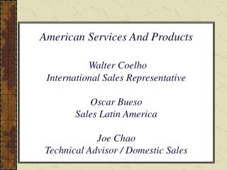 American Services And Products   Walter Coelho International Sales Representative  Oscar Bueso  Sales Latin America  Joe