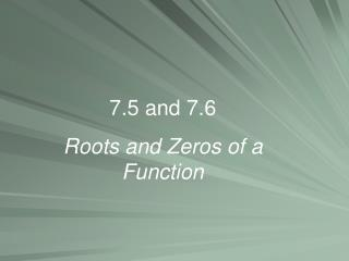 7.5 and 7.6  Roots and Zeros of a Function
