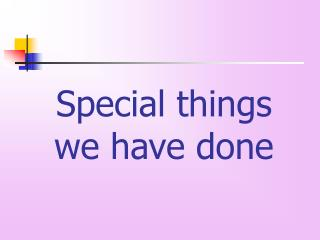 Special things  we have done