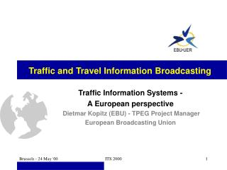 Traffic Information Systems - A European perspective  Dietmar Kopitz (EBU) - TPEG Project Manager