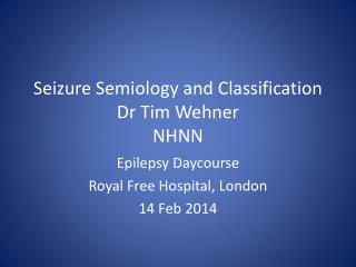 Seizure  Semiology  and Classification Dr Tim  Wehner NHNN