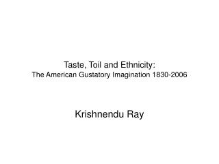 Taste, Toil and Ethnicity: The American Gustatory Imagination 1830-2006