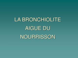 LA BRONCHIOLITE AIGUE DU NOURRISSON