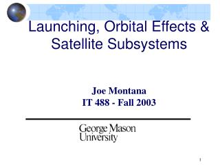 Launching, Orbital Effects & Satellite Subsystems Joe Montana IT 488 - Fall 2003