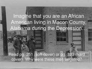 Imagine that you are an African American living in Macon County, Alabama during the Depression…