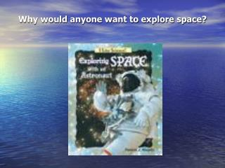 Why would anyone want to explore space?