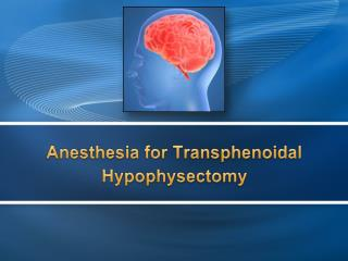 Anesthesia for  Transphenoidal Hypophysectomy