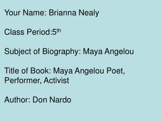 Your Name: Brianna Nealy  Class Period:5 th Subject of Biography: Maya Angelou