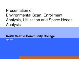 Presentation of  Environmental Scan, Enrollment Analysis, Utilization and Space Needs Analysis     North Seattle Communi