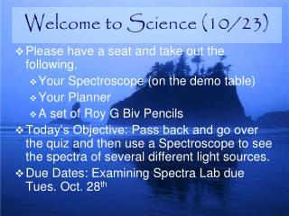 Please have a seat and take out the following. Your Spectroscope (on the demo table) Your Planner