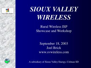 SIOUX VALLEY  WIRELESS Rural Wireless ISP  Showcase and Workshop September 18, 2003 Joel Brick