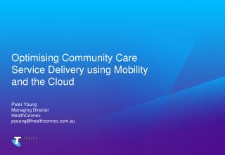 Optimising Community Care Service Delivery using Mobility and the Cloud Peter Young