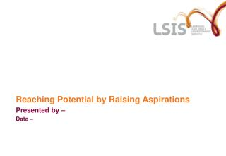 Reaching Potential by Raising Aspirations Presented by – Date –