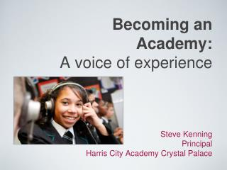 Becoming an Academy: A voice of experience Steve Kenning                                             Principal Harris Ci