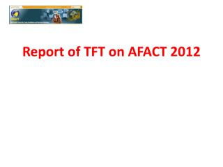Report of TFT on AFACT 2012