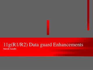 11g(R1/R2) Data guard Enhancements Suresh Gandhi