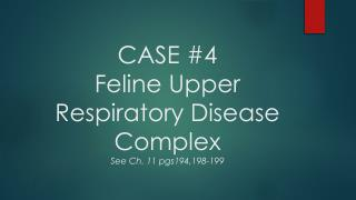 CASE #4 Feline Upper Respiratory Disease Complex See Ch. 11  pgs194,198-199
