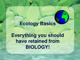 Ecology Basics Everything you should have retained from BIOLOGY!
