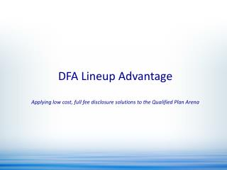 DFA Lineup Advantage Applying low cost, full fee disclosure solutions to the Qualified Plan Arena