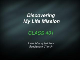 Discovering  My Life Mission CLASS 401 A model adapted from  Saddleback Church