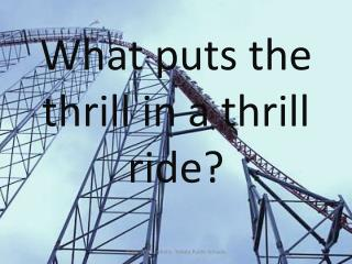 What puts the thrill in a thrill ride?
