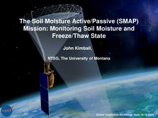 The Soil Moisture Active/Passive (SMAP) Mission: Monitoring Soil Moisture and Freeze/Thaw State