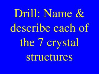 Drill: Name & describe each of the 7 crystal structures