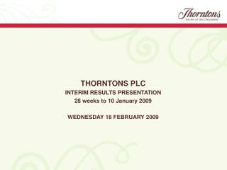 THORNTONS PLC INTERIM RESULTS PRESENTATION 28 weeks to 10 January 2009  WEDNESDAY 18 FEBRUARY 2009