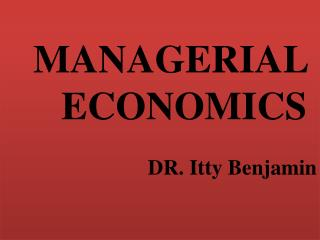 MANAGERIAL  ECONOMICS  DR. Itty Benjamin