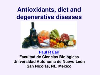 Antioxidants, diet and degenerative diseases Paul R Earl Facultad de Ciencias Biológicas Universidad Autónoma de Nuevo L