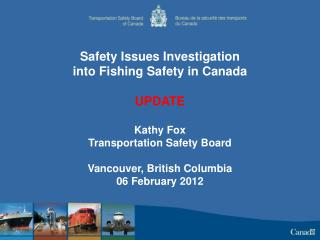 Safety Issues Investigation into Fishing Safety in Canada UPDATE Kathy Fox