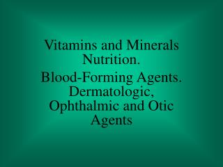 Vitamins and Minerals Nutrition. Blood-Forming Agents. Dermatologic, Ophthalmic and Otic Agents