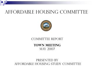 Affordable Housing Committee  Committee REport Town Meeting May 2007 Presented by