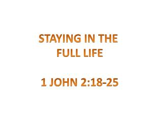 STAYING IN THE  FULL LIFE 1 JOHN 2:18-25