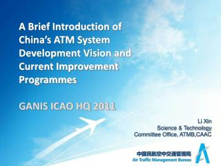 A Brief Introduction of China's ATM System Development Vision and Current Improvement Programmes GANIS ICAO HQ 2011
