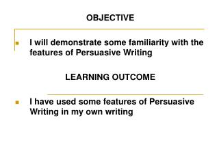OBJECTIVE I will demonstrate some familiarity with the features of Persuasive Writing