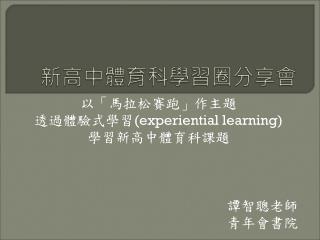 以「馬拉松賽跑」作主題 透過體驗式學習 (experiential learning) 學習新高中體育科課題 譚智聰