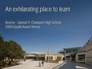 An exhilarating place to learn Boerne - Samuel V. Champion High School 2009 Caudill Award Winner