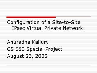 Configuration of a Site-to-Site IPsec Virtual Private Network  Anuradha Kallury CS 580 Special Project August 23, 2005