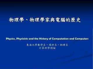 Physics, Physicists and the History of Computation and Computers 東海大學數學系 ‧ 環科系 ‧ 物理系 計算科學總論