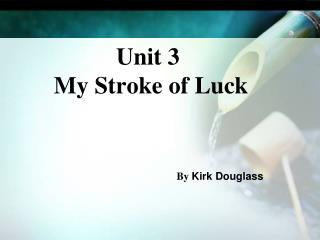 Unit 3    My Stroke of Luck By  Kirk Douglass