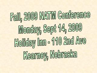 Fall, 2009 NATM Conference Monday, Sept 14, 2009 Holiday Inn - 110 2nd Ave Kearney, Nebraska