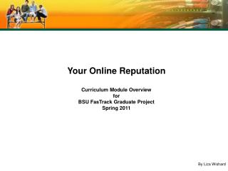 Your Online Reputation Curriculum Module Overview for BSU FasTrack Graduate Project Spring 2011