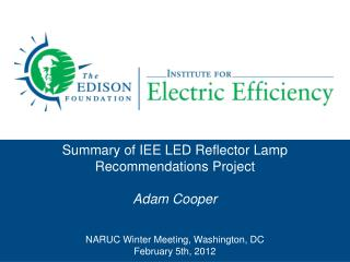 Summary of IEE LED Reflector Lamp Recommendations Project  Adam Cooper   NARUC Winter Meeting, Washington, DC February 5