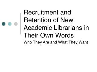 Recruitment and Retention of New Academic Librarians in Their Own Words